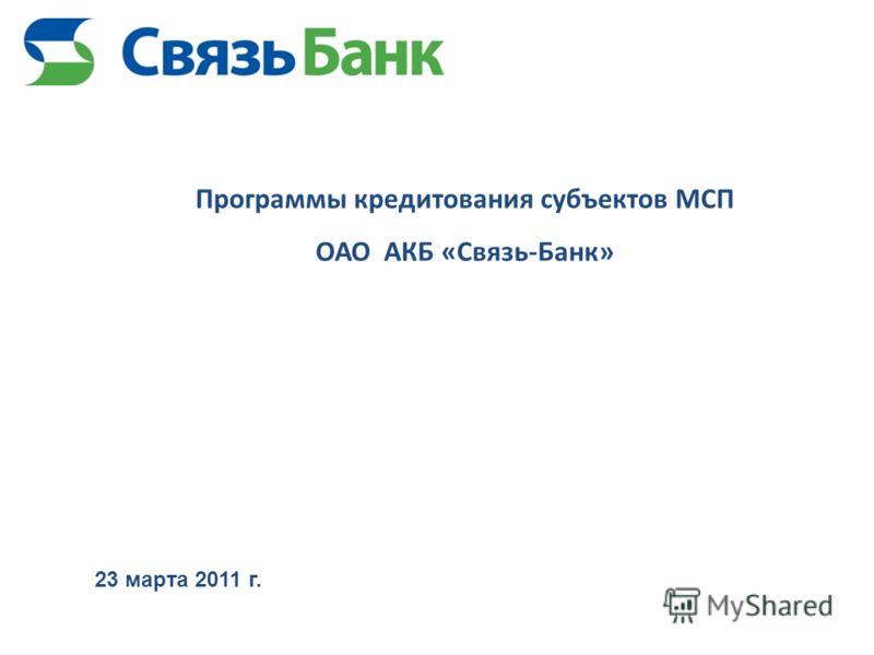 Программы кредитования субъектов МСП ОАО АКБ «Связь-Банк» 23 марта 2011 г.