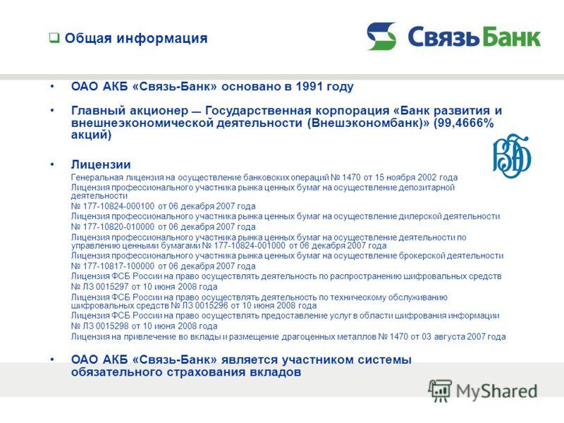 Общая информация ОАО АКБ «Связь-Банк» основано в 1991 году Главный акционер Государственная корпорация «Банк развития и внешнеэкономической деятельности (Внешэкономбанк)» (99,4666% акций) Лицензии Генеральная лицензия на осуществление банковских опер