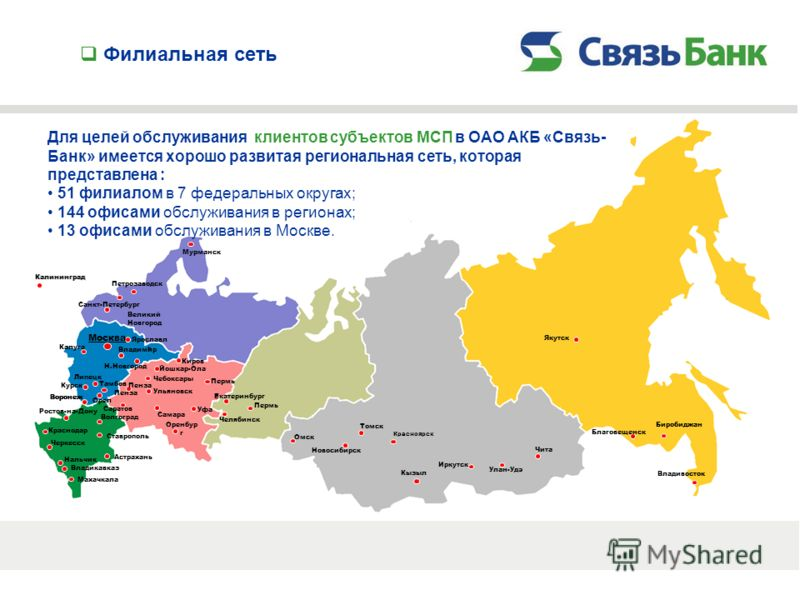 Филиальная сеть Для целей обслуживания клиентов субъектов МСП в ОАО АКБ «Связь- Банк» имеется хорошо развитая региональная сеть, которая представлена : 51 филиалом в 7 федеральных округах; 144 офисами обслуживания в регионах; 13 офисами обслуживания