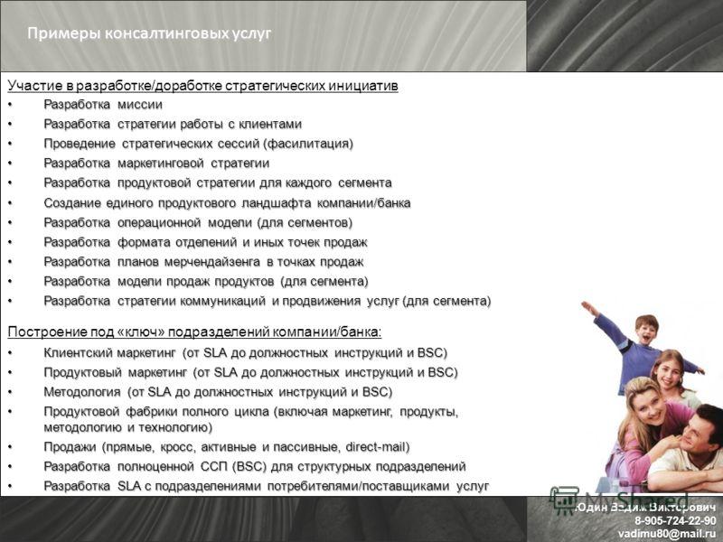 Юдин Вадим Викторович 8-905-724-22-90vadimu80@mail.ru Участие в разработке/доработке стратегических инициатив Разработка миссииРазработка миссии Разработка стратегии работы с клиентамиРазработка стратегии работы с клиентами Проведение стратегических