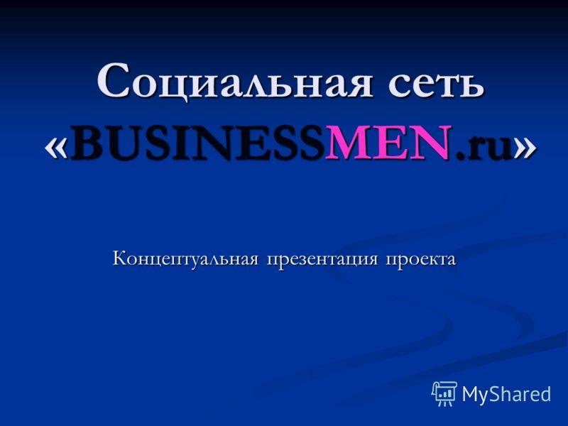 Социальная сеть «BUSINESSMEN.ru» Концептуальная презентация проекта