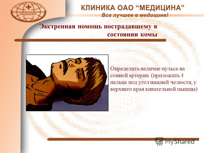 Экстренная помощь пострадавшему в состоянии комы Определить наличие пульса на сонной артерии. (приложить 4 пальца под угол нижней челюсти, у верхнего края кивательной мышцы)