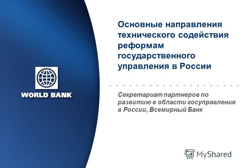 Основные направления технического содействия реформам государственного управления в России Секретариат партнеров по развитию в области госуправления в России, Всемирный Банк