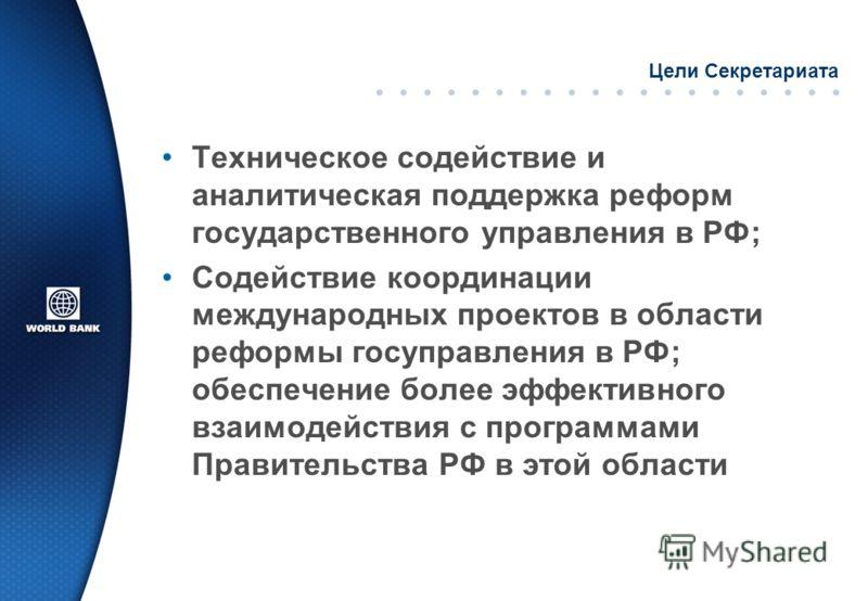 Цели Секретариата Техническое содействие и аналитическая поддержка реформ государственного управления в РФ; Содействие координации международных проектов в области реформы госуправления в РФ; обеспечение более эффективного взаимодействия с программам