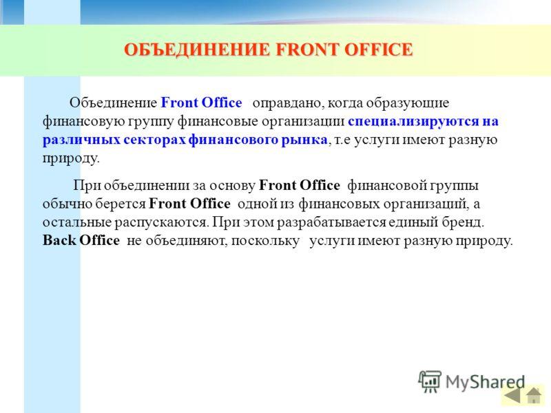 Объединение Front Office оправдано, когда образующие финансовую группу финансовые организации специализируются на различных секторах финансового рынка, т.е услуги имеют разную природу. При объединении за основу Front Office финансовой группы обычно б