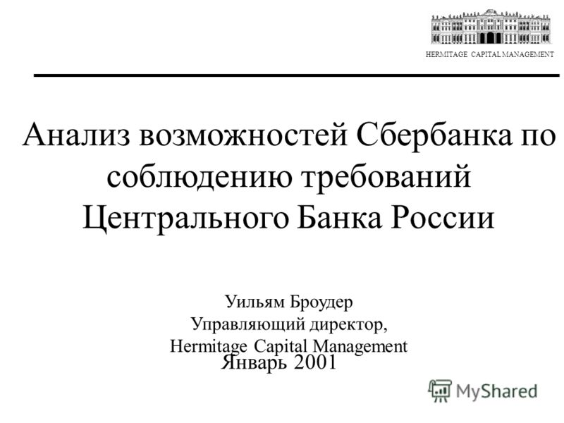 HERMITAGE CAPITAL MANAGEMENT Анализ возможностей Сбербанка по соблюдению требований Центрального Банка России Уильям Броудер Управляющий директор, Hermitage Capital Management Январь 2001