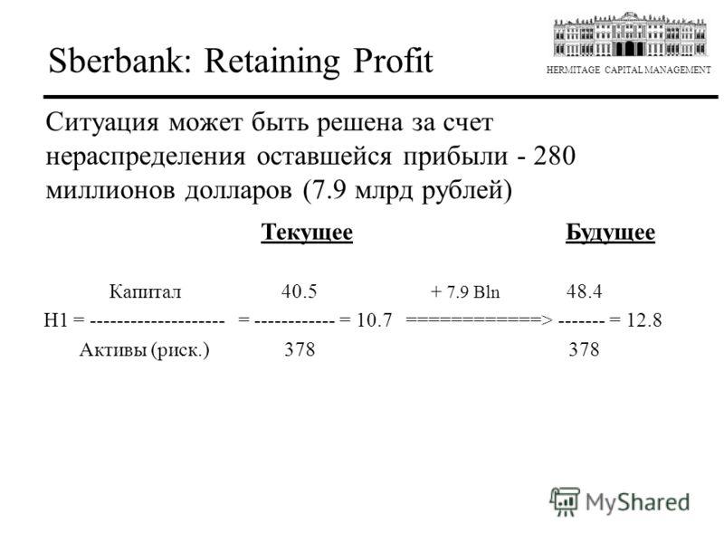 HERMITAGE CAPITAL MANAGEMENT Sberbank: Retaining Profit Ситуация может быть решена за счет нераспределения оставшейся прибыли - 280 миллионов долларов (7.9 млрд рублей) Текущее Будущее Капитал 40.5 + 7.9 Bln 48.4 H1 = -------------------- = ---------