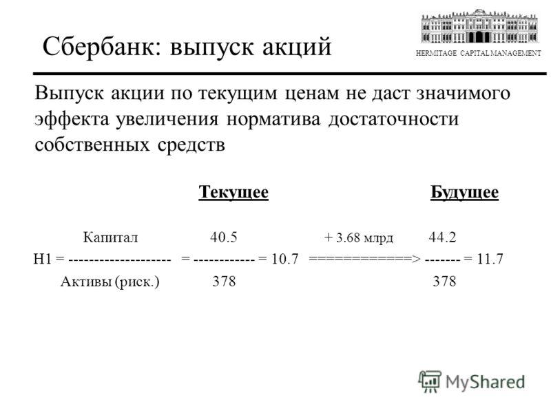 HERMITAGE CAPITAL MANAGEMENT Текущее Будущее Капитал 40.5 + 3.68 млрд 44.2 H1 = -------------------- = ------------ = 10.7 ============> ------- = 11.7 Активы (риск.) 378 378 Выпуск акции по текущим ценам не даст значимого эффекта увеличения норматив
