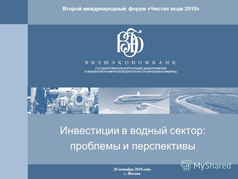 1 ГОСУДАРСТВЕННАЯ КОРПОРАЦИЯ «БАНК РАЗВИТИЯ И ВНЕШНЕЭКОНОМИЧЕСКОЙ ДЕЯТЕЛЬНОСТИ (ВНЕШЭКОНОМБАНК)» 20 октября 2010 года г. Москва Инвестиции в водный сектор: проблемы и перспективы Второй международный форум «Чистая вода 2010»
