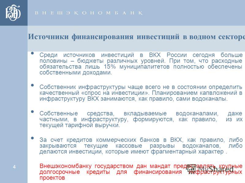 4 Источники финансирования инвестиций в водном секторе Среди источников инвестиций в ВКХ России сегодня больше половины – бюджеты различных уровней. При том, что расходные обязательства лишь 15% муниципалитетов полностью обеспечены собственными доход