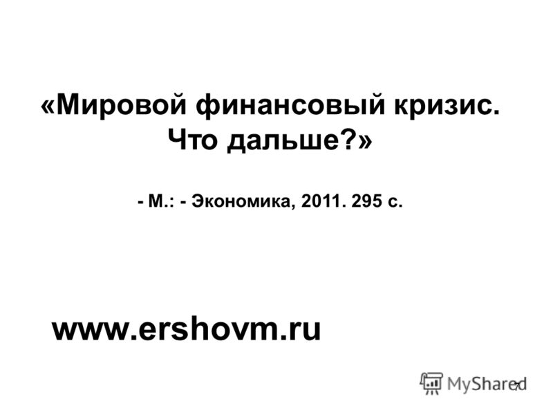 7 «Мировой финансовый кризис. Что дальше?» - М.: - Экономика, 2011. 295 с. www.ershovm.ru
