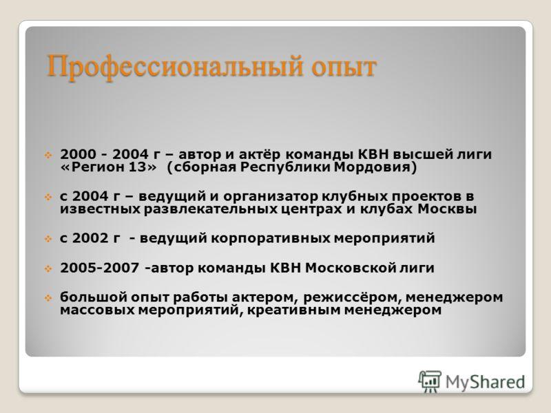 Профессиональный опыт 2000 - 2004 г – автор и актёр команды КВН высшей лиги «Регион 13» (сборная Республики Мордовия) с 2004 г – ведущий и организатор клубных проектов в известных развлекательных центрах и клубах Москвы с 2002 г - ведущий корпоративн
