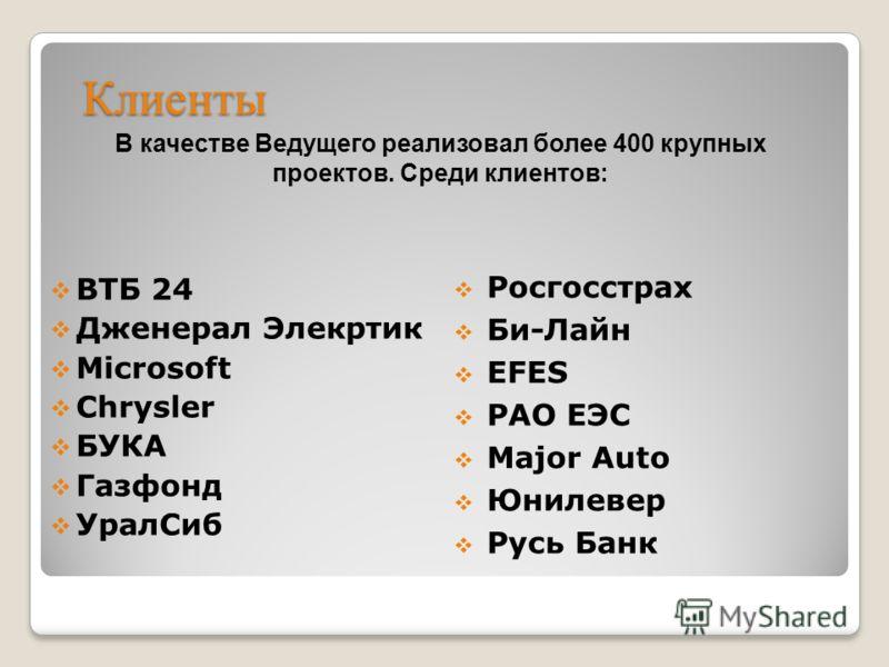 Клиенты ВТБ 24 Дженерал Элекртик Microsoft Chrysler БУКА Газфонд УралСиб В качестве Ведущего реализовал более 400 крупных проектов. Среди клиентов: Росгосстрах Би-Лайн EFES РАО ЕЭС Major Auto Юнилевер Русь Банк