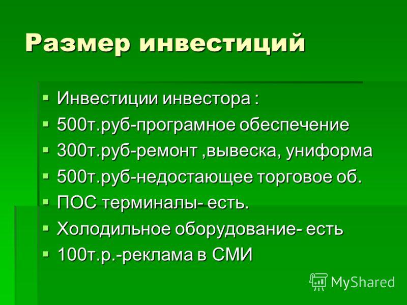 Размер инвестиций Инвестиции инвестора : Инвестиции инвестора : 500т.руб-програмное обеспечение 500т.руб-програмное обеспечение 300т.руб-ремонт,вывеска, униформа 300т.руб-ремонт,вывеска, униформа 500т.руб-недостающее торговое об. 500т.руб-недостающее