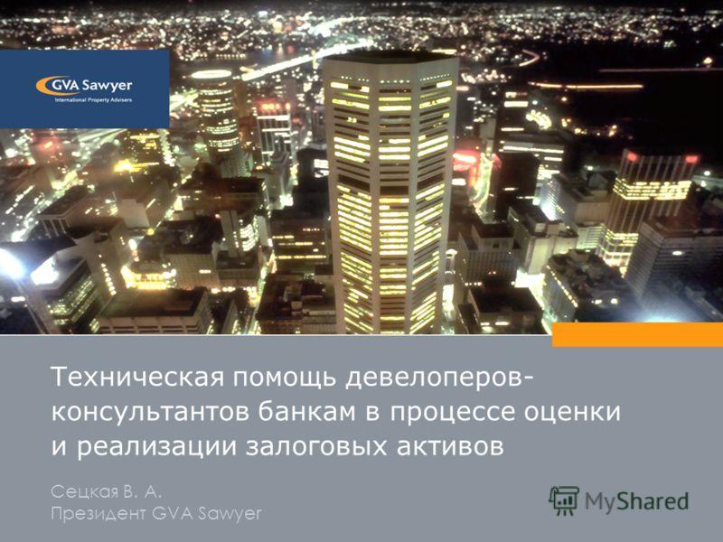 Техническая помощь девелоперов- консультантов банкам в процессе оценки и реализации залоговых активов Сецкая В. А. Президент GVA Sawyer