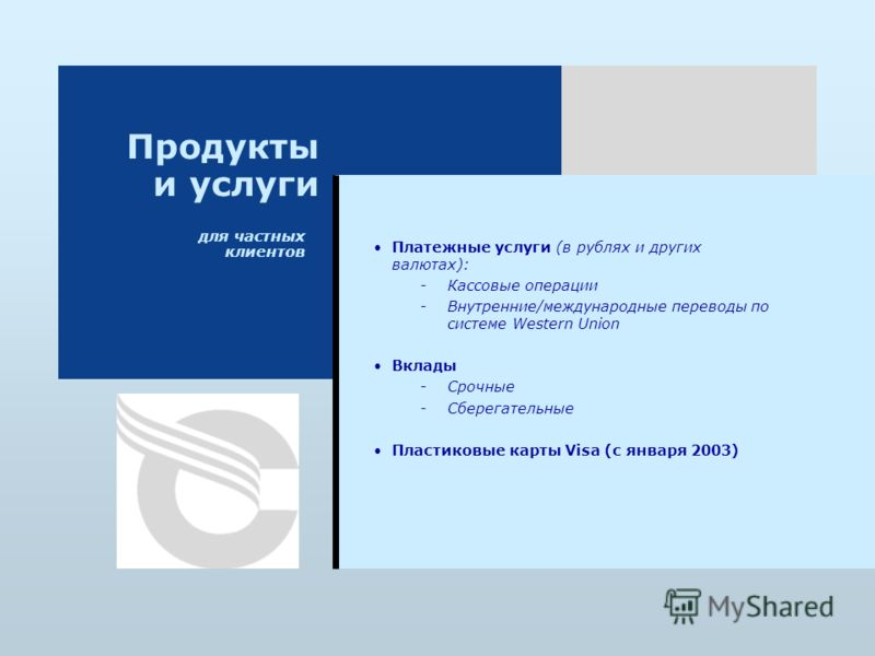 для частных клиентов Продукты и услуги Платежные услуги (в рублях и других валютах): - -Кассовые операции - -Внутренние/международные переводы по системе Western Union Вклады - -Срочные - -Сберегательные Пластиковые карты Visa (с января 2003)