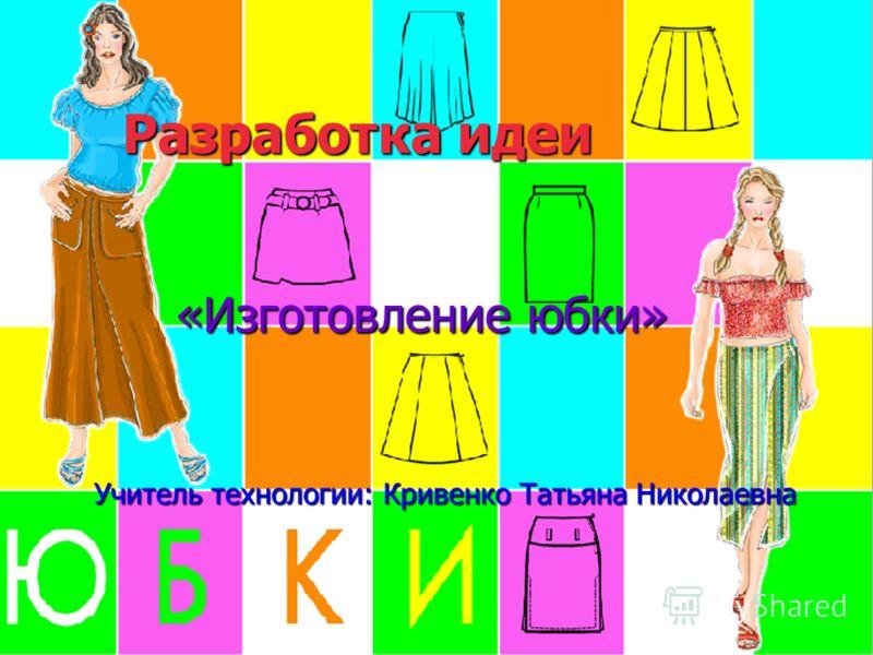 Разработка идеи «Изготовление юбки» Учитель технологии: Кривенко Татьяна Николаевна