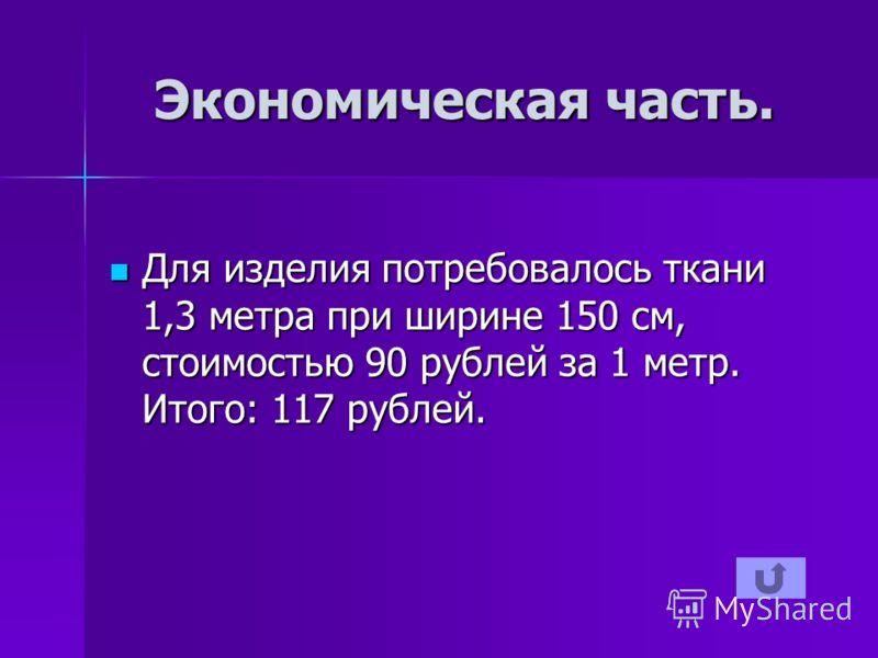 Экономическая часть. Для изделия потребовалось ткани 1,3 метра при ширине 150 см, стоимостью 90 рублей за 1 метр. Итого: 117 рублей. Для изделия потребовалось ткани 1,3 метра при ширине 150 см, стоимостью 90 рублей за 1 метр. Итого: 117 рублей.