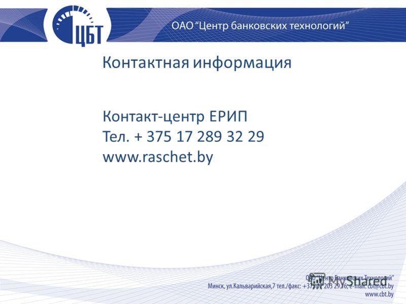 Контактная информация Контакт-центр ЕРИП Тел. + 375 17 289 32 29 www.raschet.by
