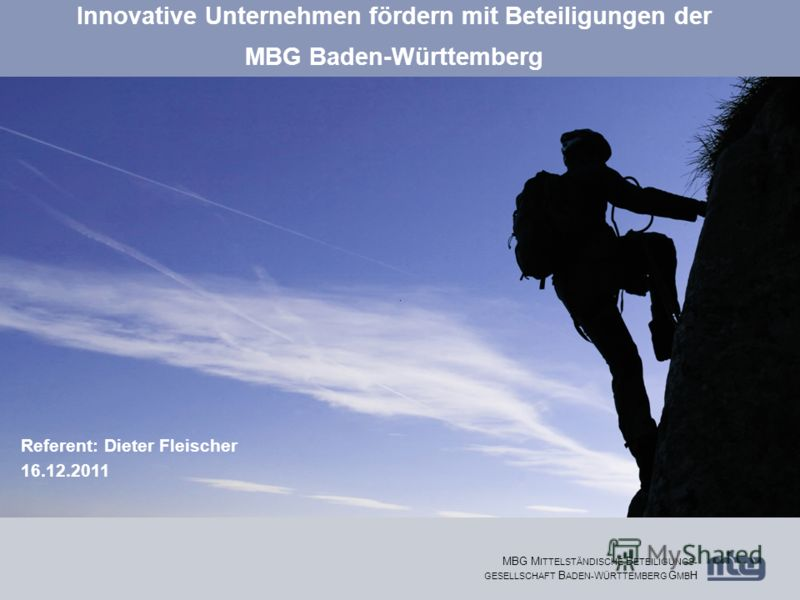 1 MBG M ITTELSTÄNDISCHE B ETEILIGUNGS- GESELLSCHAFT B ADEN- W ÜRTTEMBERG G MB H Innovative Unternehmen fördern mit Beteiligungen der MBG Baden-Württemberg Referent: Dieter Fleischer 16.12.2011