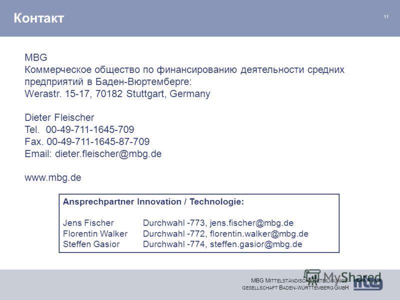 11 MBG M ITTELSTÄNDISCHE B ETEILIGUNGS- GESELLSCHAFT B ADEN- W ÜRTTEMBERG G MB H Контакт Ansprechpartner Innovation / Technologie: Jens FischerDurchwahl -773, jens.fischer@mbg.de Florentin WalkerDurchwahl -772, florentin.walker@mbg.de Steffen GasiorD