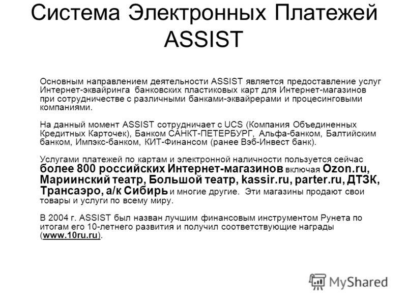Система Электронных Платежей ASSIST Основным направлением деятельности ASSIST является предоставление услуг Интернет-эквайринга банковских пластиковых карт для Интернет-магазинов при сотрудничестве с различными банками-эквайрерами и процесинговыми ко
