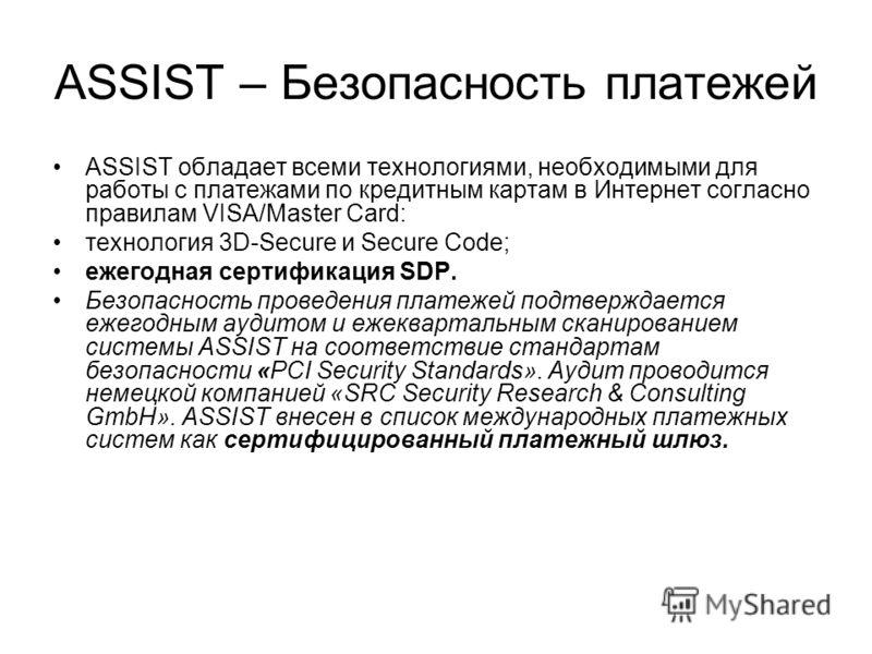 ASSIST – Безопасность платежей ASSIST обладает всеми технологиями, необходимыми для работы с платежами по кредитным картам в Интернет согласно правилам VISA/Master Card: технология 3D-Secure и Secure Code; ежегодная сертификация SDP. Безопасность про