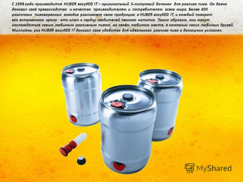 С 1998 года производится HUBER easyKEG IT – оригинальный 5-литровый бочонок для розлива пива. Он давно доказал своё превосходство и качество производителям и потребителям всего мира. Более 400 различных пивоваренных заводов разливают свою продукцию в