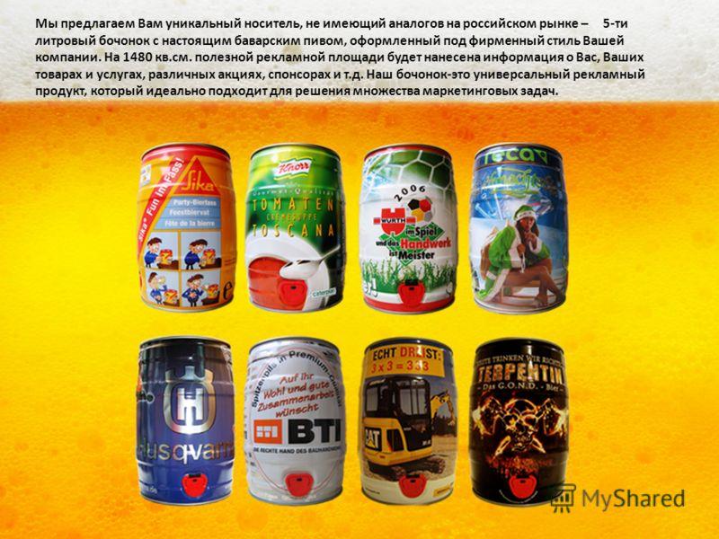 Мы предлагаем Вам уникальный носитель, не имеющий аналогов на российском рынке – 5-ти литровый бочонок с настоящим баварским пивом, оформленный под фирменный стиль Вашей компании. На 1480 кв.см. полезной рекламной площади будет нанесена информация о
