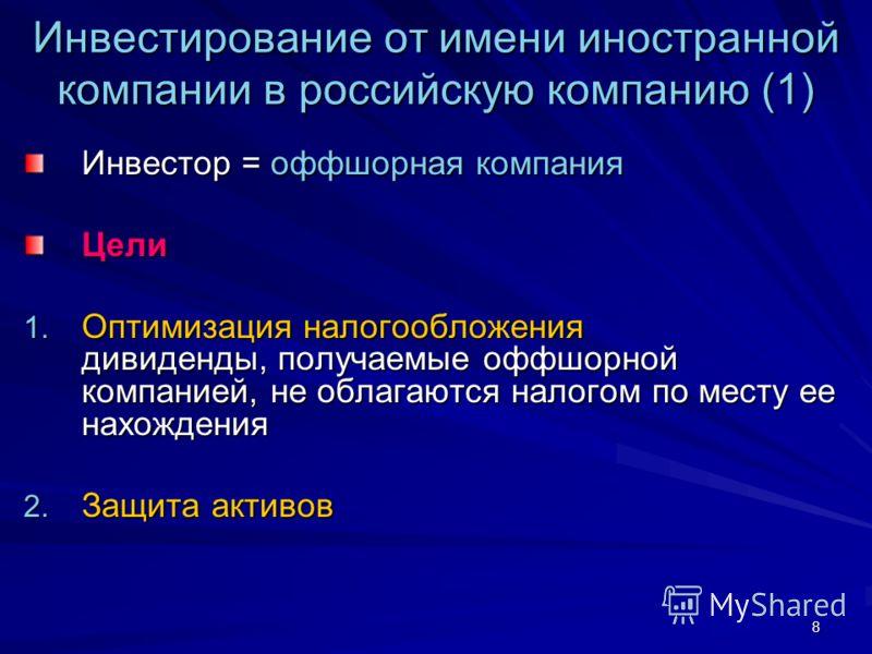8 Инвестирование от имени иностранной компании в российскую компанию (1) Инвестор = оффшорная компания Цели 1. Оптимизация налогообложения дивиденды, получаемые оффшорной компанией, не облагаются налогом по месту ее нахождения 2. Защита активов