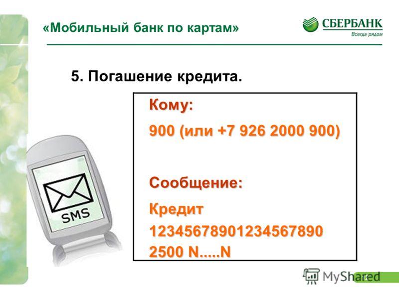 12 «Мобильный банк по картам» 5. Погашение кредита.Кому: 900 (или +7 926 2000 900) Сообщение: Кредит 12345678901234567890 2500 N.....N