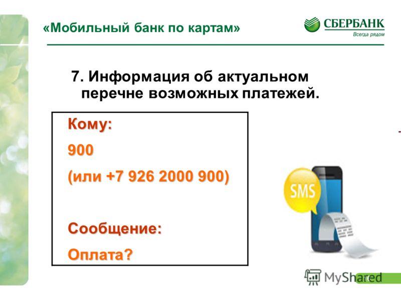 16 «Мобильный банк по картам» 7. Информация об актуальном перечне возможных платежей.Кому:900 (или +7 926 2000 900) Сообщение:Оплата?