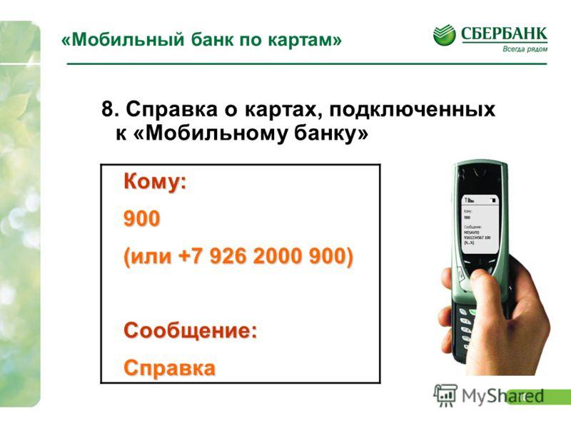 18 «Мобильный банк по картам» 8. Справка о картах, подключенных к «Мобильному банку»Кому:900 (или +7 926 2000 900) Сообщение:Справка