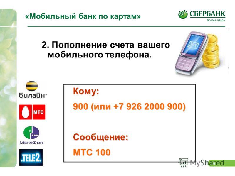 6 «Мобильный банк по картам» 2. Пополнение счета вашего мобильного телефона.Кому: 900 (или +7 926 2000 900) Сообщение: МТС 100