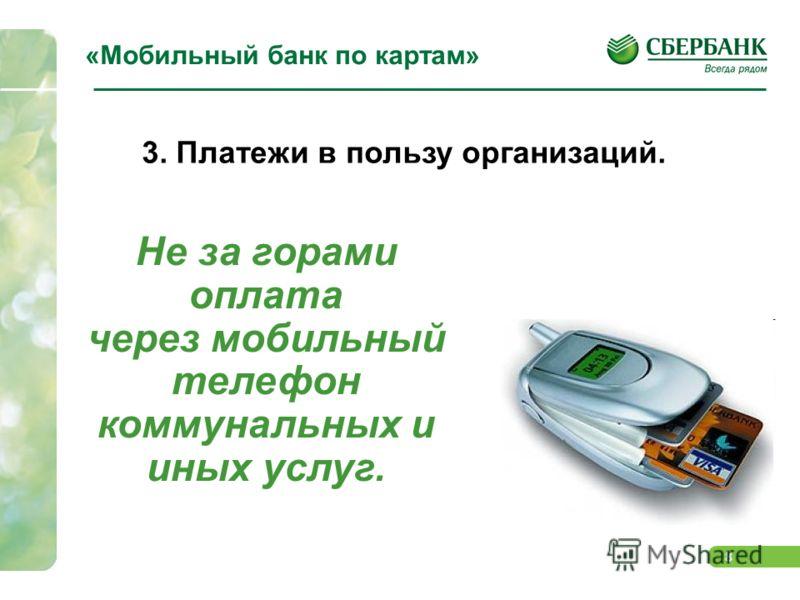 8 «Мобильный банк по картам» 3. Платежи в пользу организаций. Не за горами оплата через мобильный телефон коммунальных и иных услуг.