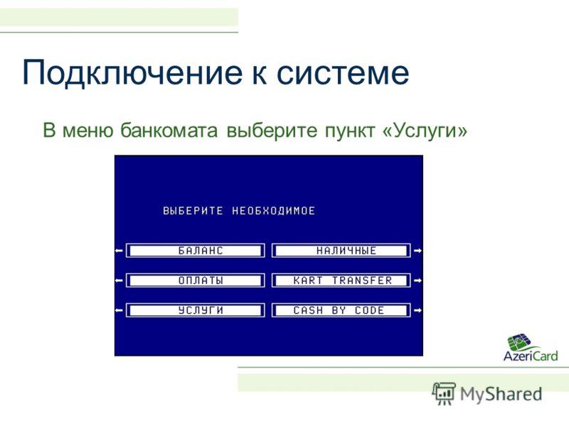 Подключение к системе В меню банкомата выберите пункт «Услуги»