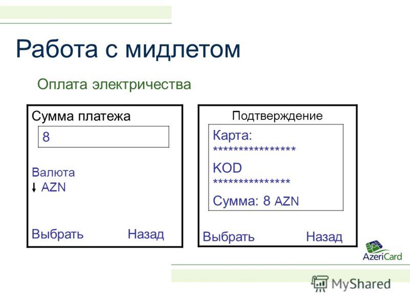 Работа с мидлетом Оплата электричества Сумма платежа 8 Валюта AZN Выбрать Назад Подтверждение Карта: **************** KOD *************** Сумма: 8 AZN Выбрать Назад