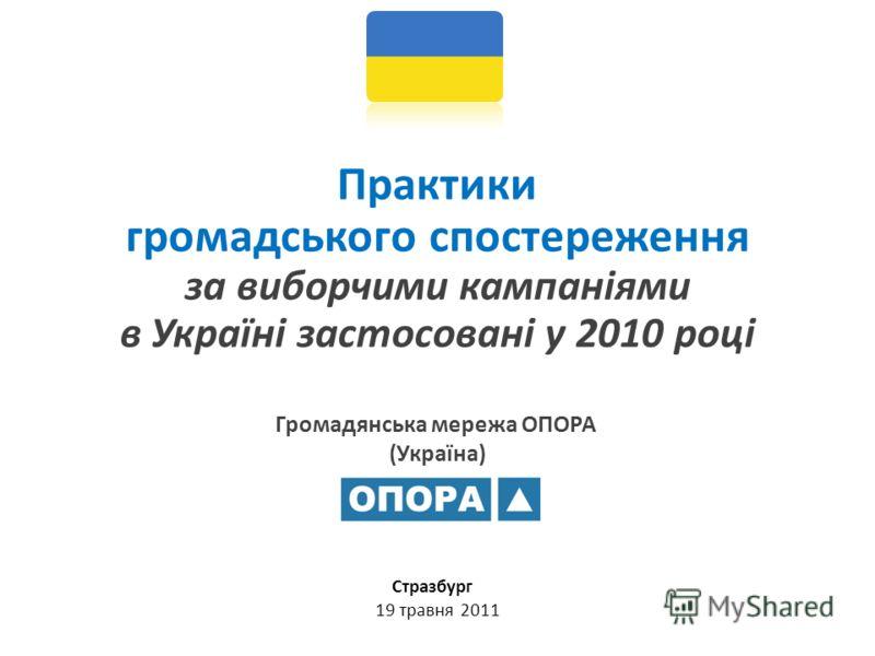Громадянська мережа ОПОРА (Україна) Практики громадського спостереження за виборчими кампаніями в Україні застосовані у 2010 році Стразбург 19 травня 2011