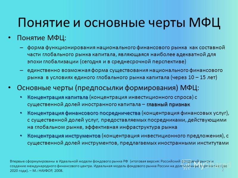 Понятие и основные черты МФЦ Понятие МФЦ: – форма функционирования национального финансового рынка как составной части глобального рынка капитала, являющаяся наиболее адекватной для эпохи глобализации (сегодня и в среднесрочной перспективе) – единств