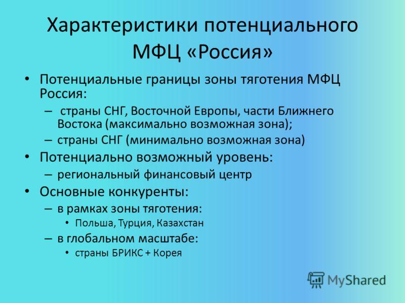 Характеристики потенциального МФЦ «Россия» Потенциальные границы зоны тяготения МФЦ Россия: – страны СНГ, Восточной Европы, части Ближнего Востока (максимально возможная зона); – страны СНГ (минимально возможная зона) Потенциально возможный уровень: