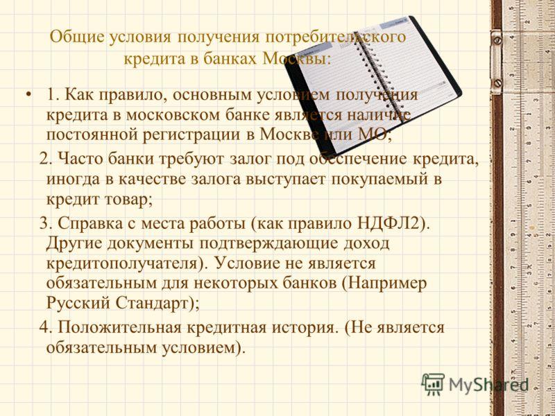 Общие условия получения потребительского кредита в банках Москвы: 1. Как правило, основным условием получения кредита в московском банке является наличие постоянной регистрации в Москве или МО; 2. Часто банки требуют залог под обеспечение кредита, ин