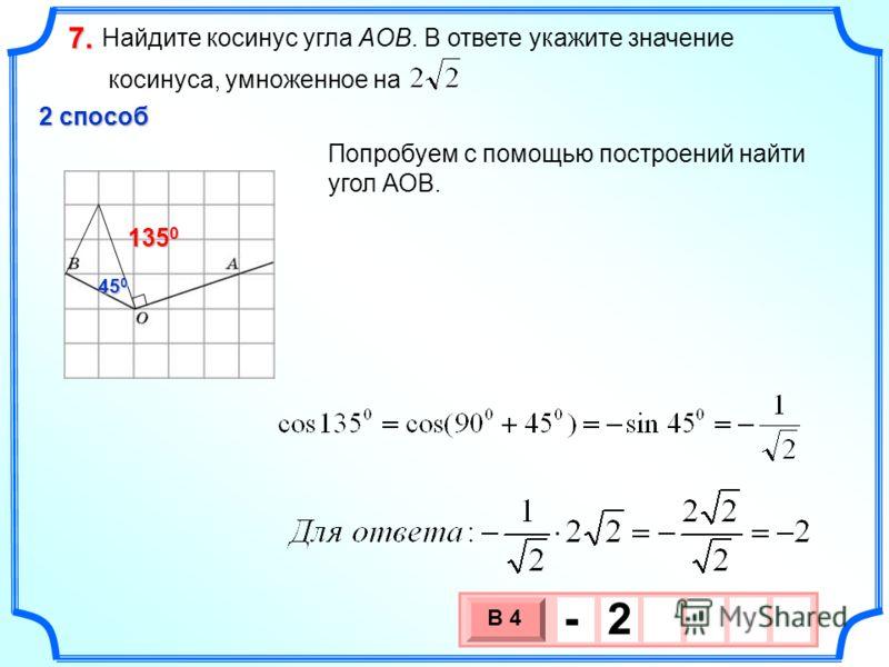 Найдите косинус угла AOB. В ответе укажите значение косинуса, умноженное на 7.7.7.7. 3 х 1 0 х В 4 - 2 2 способ 45 0 135 0 Попробуем с помощью построений найти угол АОВ.
