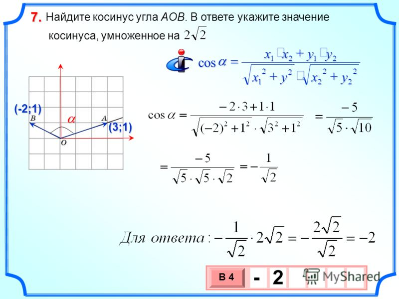Найдите косинус угла AOB. В ответе укажите значение косинуса, умноженное на 7.7.7.7. 3 х 1 0 х В 4 - 2 (3;1) (-2;1) x 2 2 2 2 2 2 1 2121 cos yxy yyxx