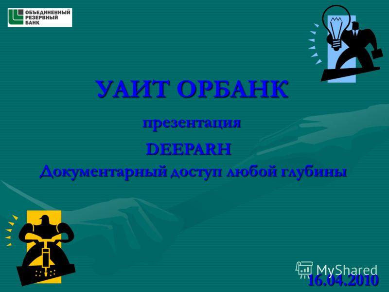 УАИТ ОРБАНК презентация DEEPARH Документарный доступ любой глубины 16.04.2010