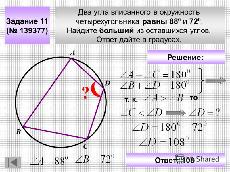 Два угла вписанного в окружность четырехугольника равны 88 0 и 72 0. Найдите больший из оставшихся углов. Ответ дайте в градусах. Задание 11 ( 139377) С В D ? А Решение: т. к. то Ответ: 108