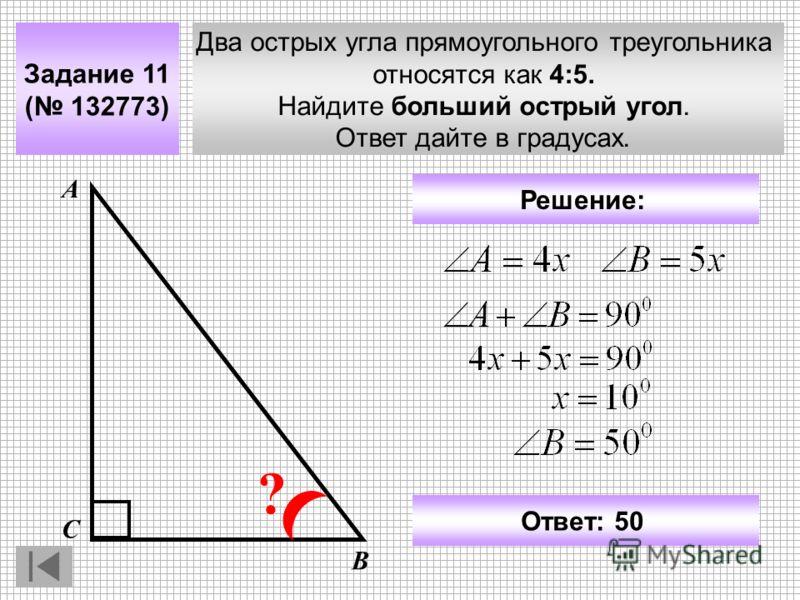 Два острых угла прямоугольного треугольника относятся как 4:5. Найдите больший острый угол. Ответ дайте в градусах. Задание 11 ( 132773) А В С ? Ответ: 50 Решение: