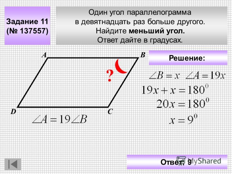 Один угол параллелограмма в девятнадцать раз больше другого. Найдите меньший угол. Ответ дайте в градусах. Задание 11 ( 137557) АВ СD ? Решение: Ответ: 9