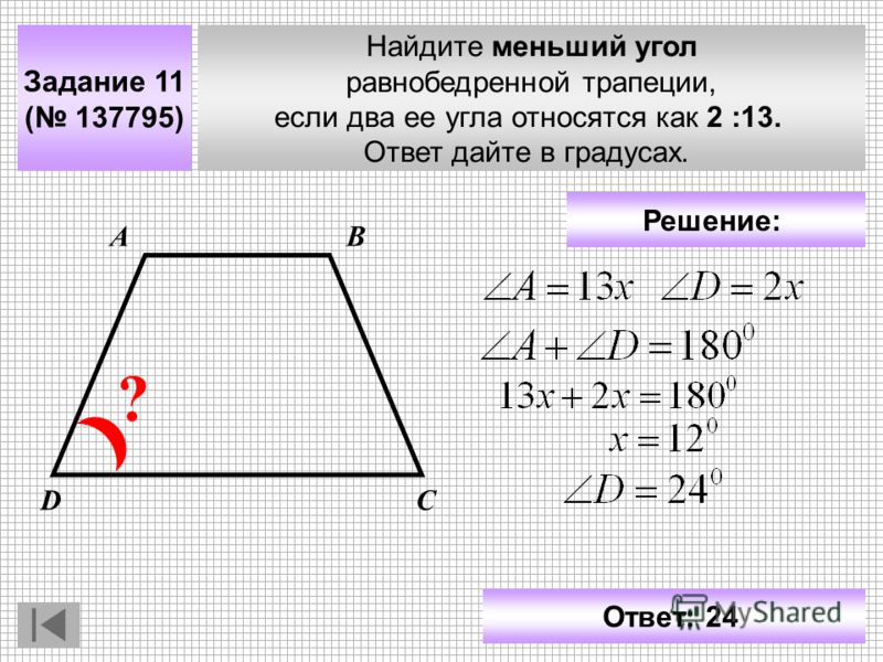 Задание 11 ( 137795) Найдите меньший угол равнобедренной трапеции, если два ее угла относятся как 2 :13. Ответ дайте в градусах. АВ СD ? Решение: Ответ: 24
