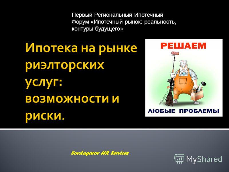 Ипотека на рынке риэлторских услуг: возможности и риски. Sovdagarov HR Services Первый Региональный Ипотечный Форум «Ипотечный рынок: реальность, контуры будущего»