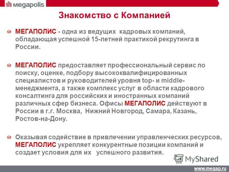 www.megap.ru Знакомство с Компанией МЕГАПОЛИС - одна из ведущих кадровых компаний, обладающая успешной 15-летней практикой рекрутинга в России. МЕГАПОЛИС предоставляет профессиональный сервис по поиску, оценке, подбору высококвалифицированных специал